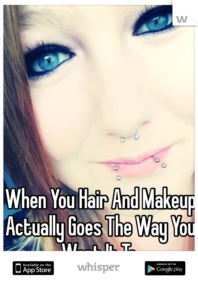 When You Hair And Makeup Actually Goes The Way You Want It To.