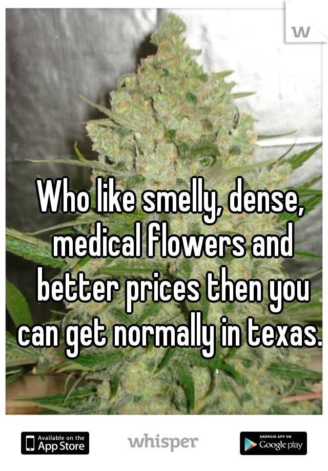 Who like smelly, dense, medical flowers and better prices then you can get normally in texas.