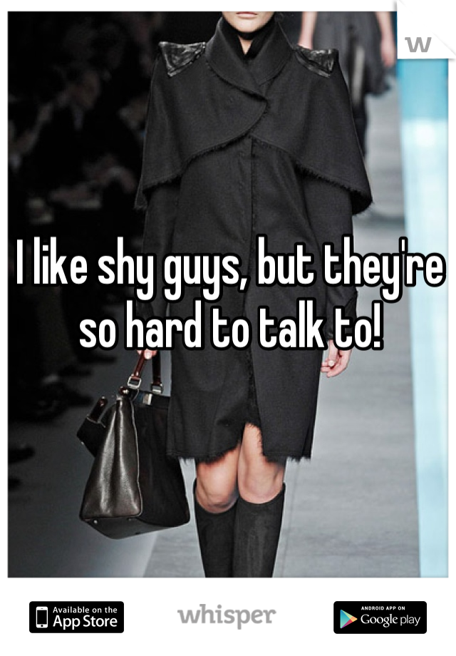 I like shy guys, but they're so hard to talk to!