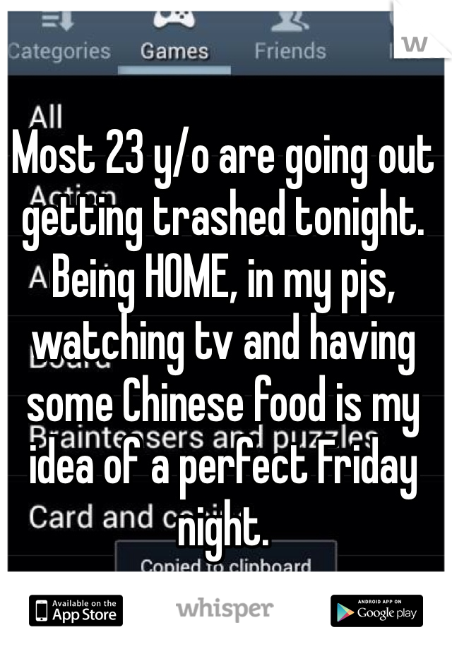 Most 23 y/o are going out getting trashed tonight. Being HOME, in my pjs, watching tv and having some Chinese food is my idea of a perfect Friday night.
