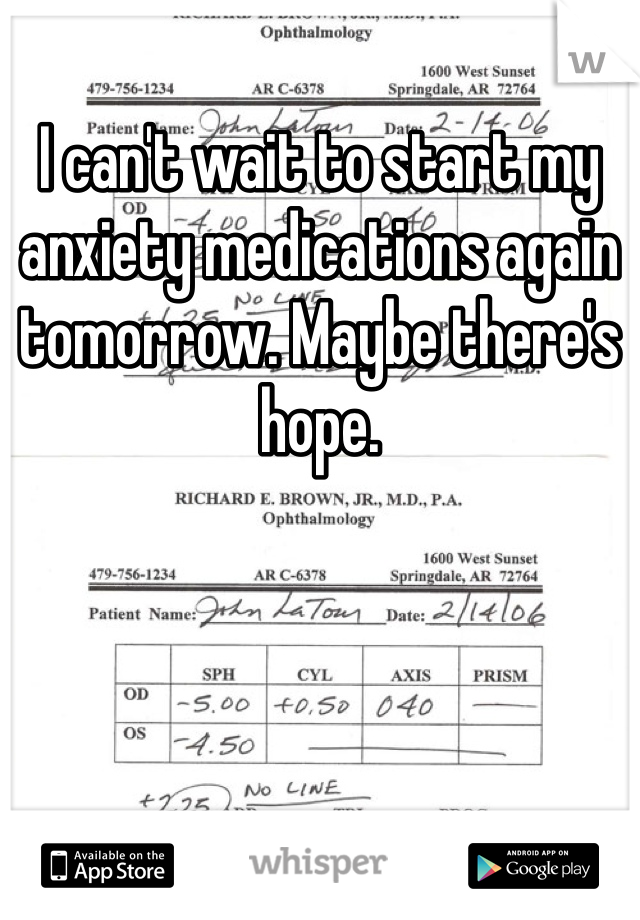 I can't wait to start my anxiety medications again tomorrow. Maybe there's hope.