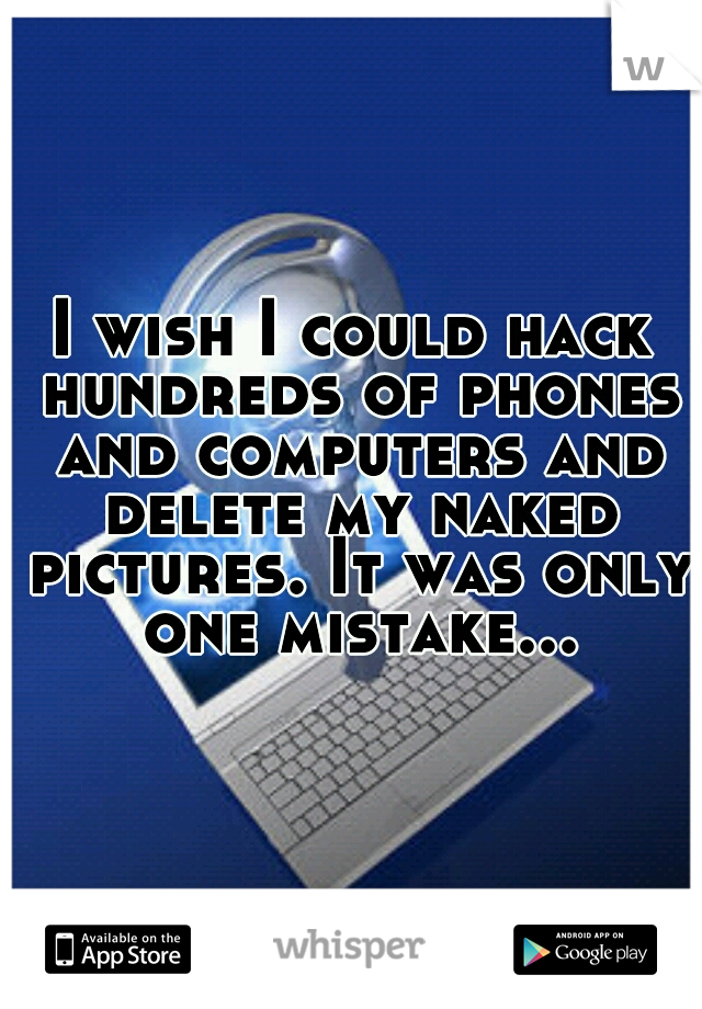 I wish I could hack hundreds of phones and computers and delete my naked pictures. It was only one mistake...
