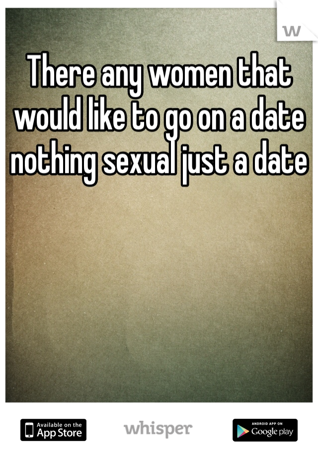 There any women that would like to go on a date nothing sexual just a date