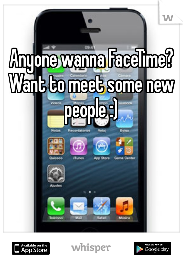 Anyone wanna FaceTime? Want to meet some new people :)