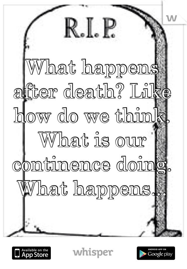 What happens after death? Like how do we think. What is our continence doing. What happens...