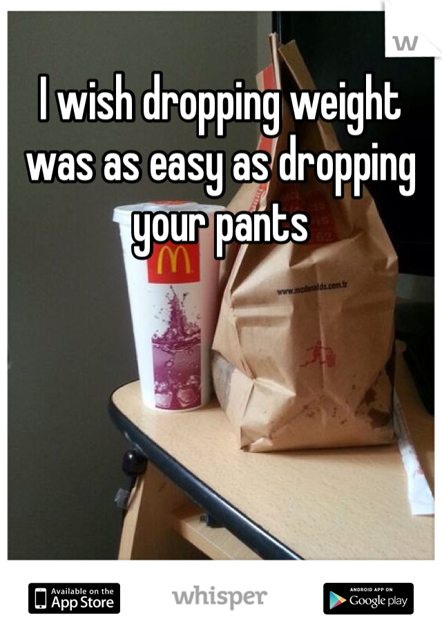 I wish dropping weight was as easy as dropping your pants