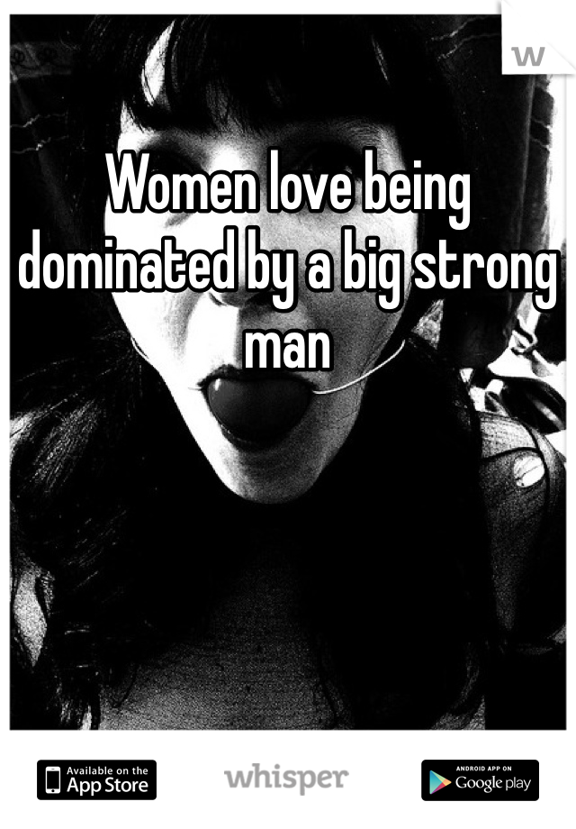 Women love being dominated by a big strong man