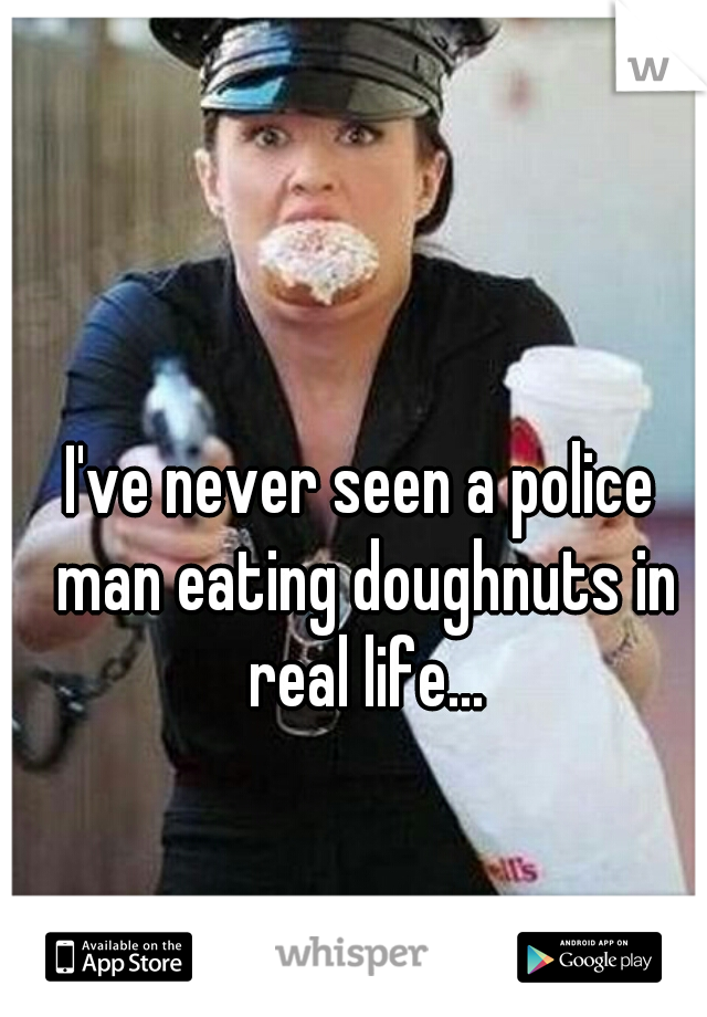 I've never seen a police man eating doughnuts in real life...