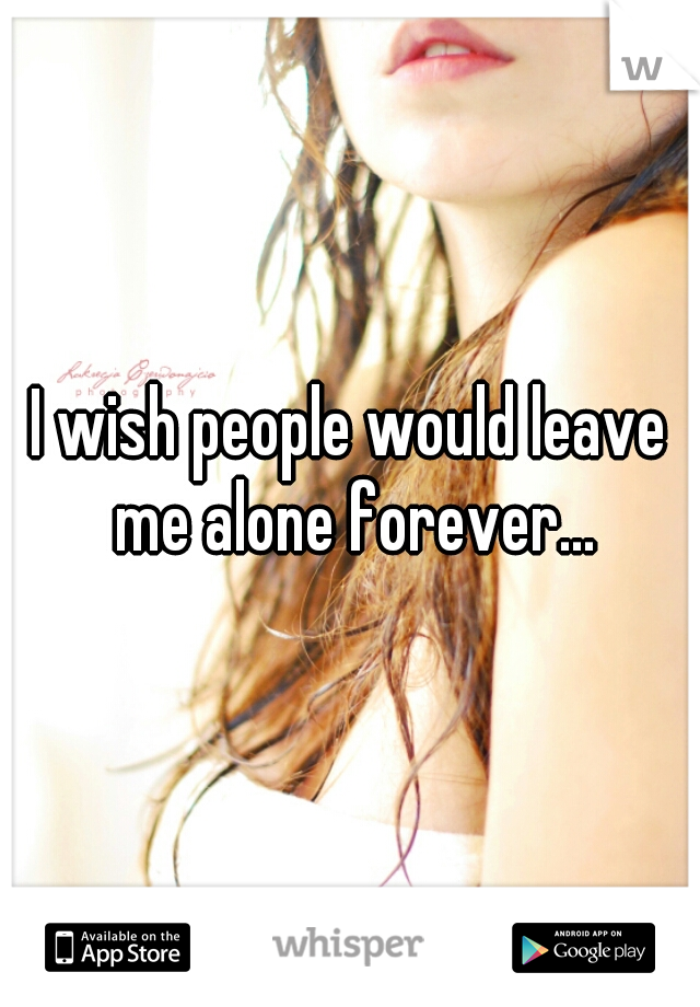 I wish people would leave me alone forever...