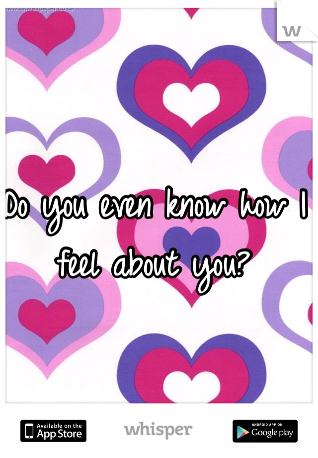 Do you even know how I feel about you?