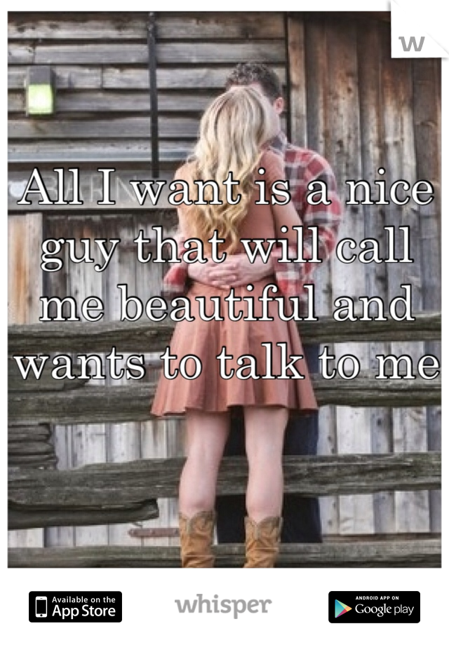 All I want is a nice guy that will call me beautiful and wants to talk to me