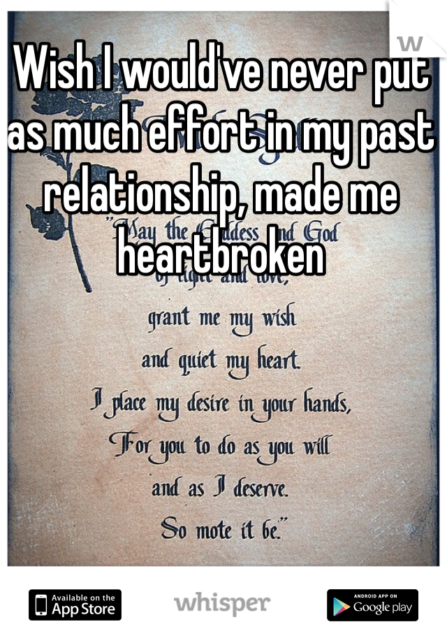 Wish I would've never put as much effort in my past relationship, made me heartbroken