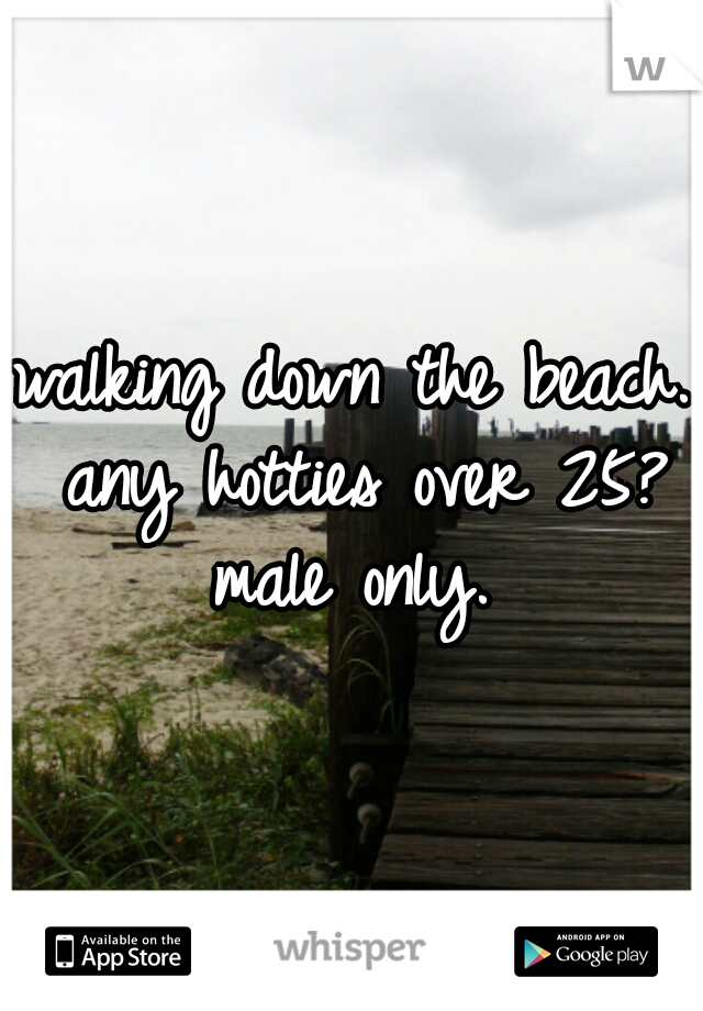 walking down the beach. any hotties over 25? male only.