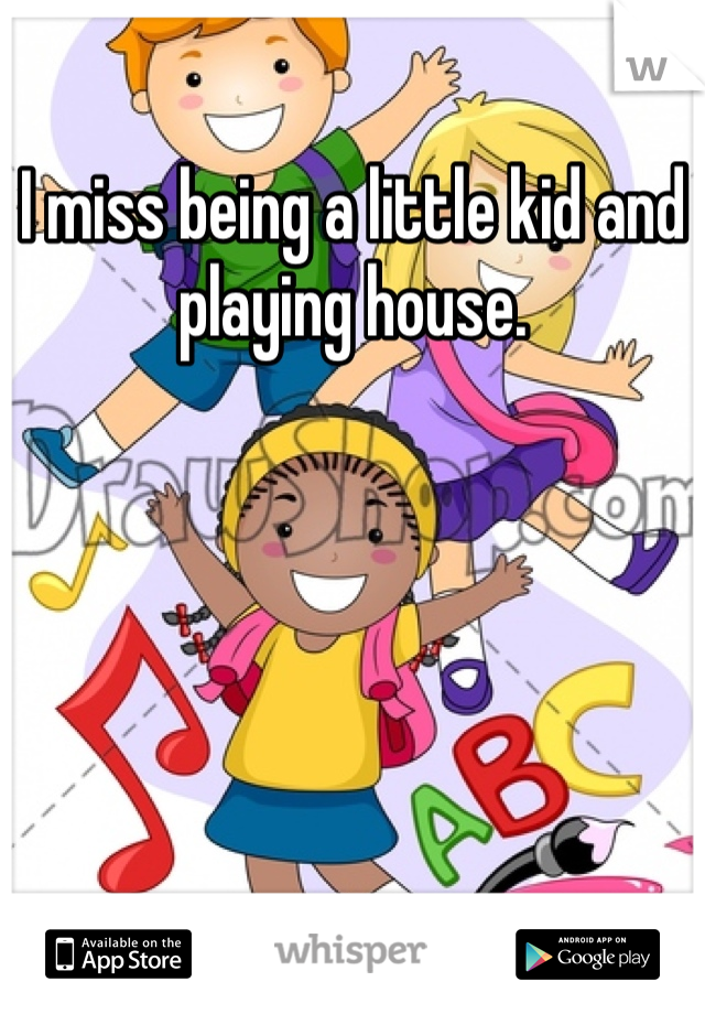 I miss being a little kid and playing house.