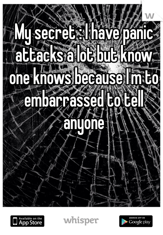 My secret : I have panic attacks a lot but know one knows because I'm to embarrassed to tell anyone