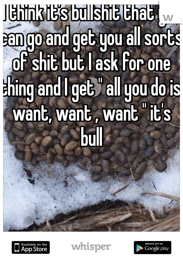 """I think it's bullshit that you can go and get you all sorts of shit but I ask for one thing and I get """" all you do is want, want , want """" it's bull"""
