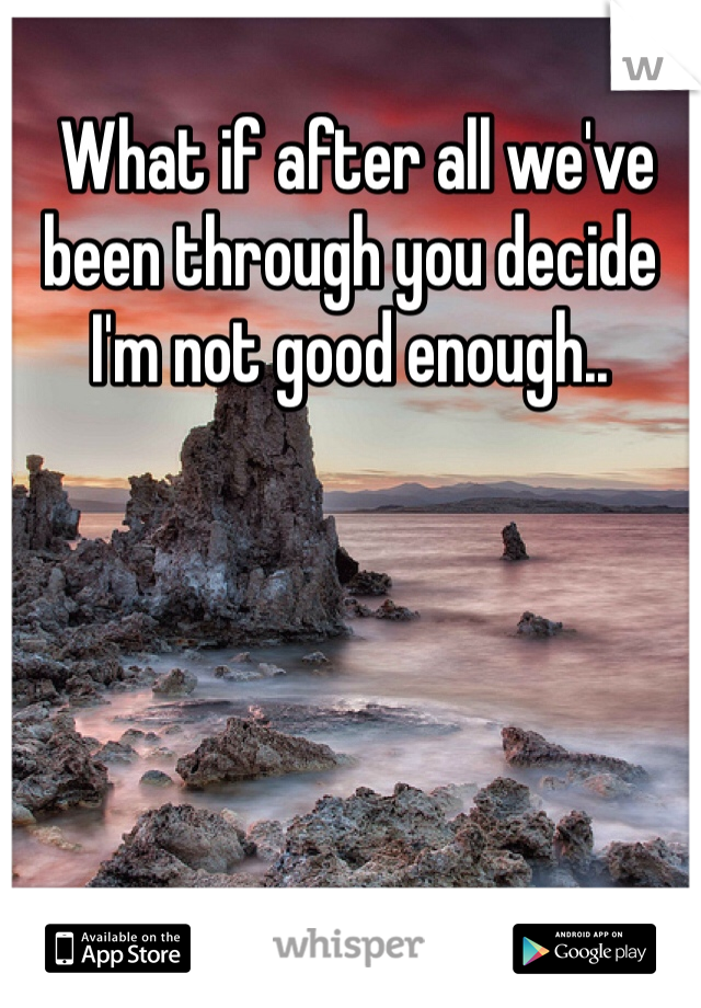 What if after all we've been through you decide I'm not good enough..