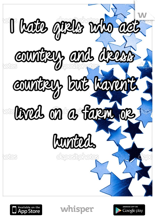 I hate girls who act country and dress country but haven't lived on a farm or hunted.