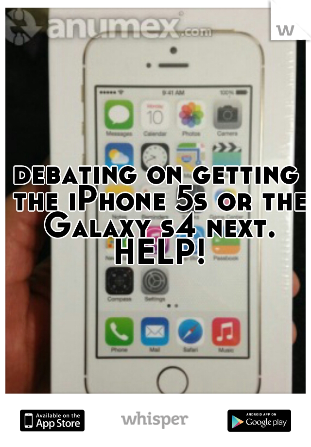 debating on getting the iPhone 5s or the Galaxy s4 next. HELP!