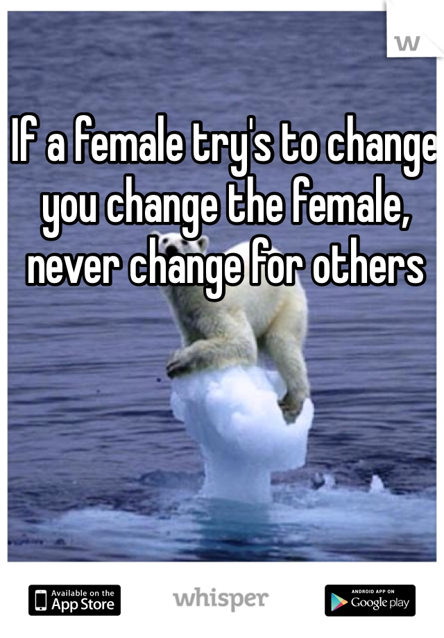If a female try's to change you change the female, never change for others