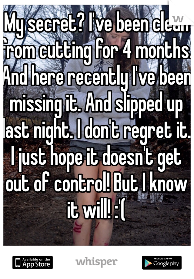 My secret? I've been clean from cutting for 4 months. And here recently I've been missing it. And slipped up last night. I don't regret it. I just hope it doesn't get out of control! But I know it will! :'(