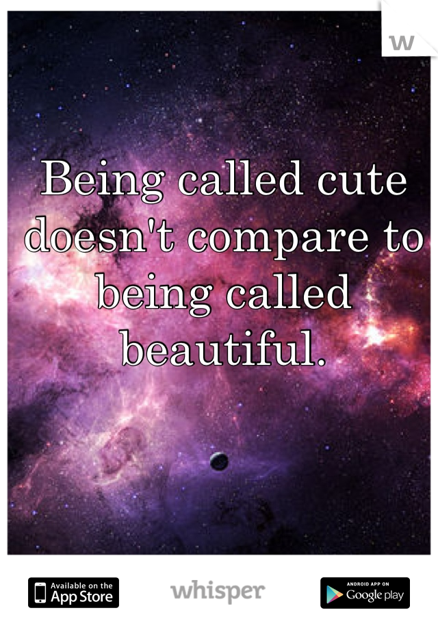 Being called cute doesn't compare to being called beautiful.