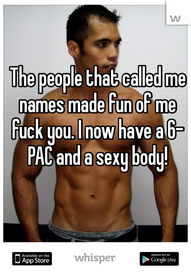 The people that called me names made fun of me fuck you. I now have a 6-PAC and a sexy body!