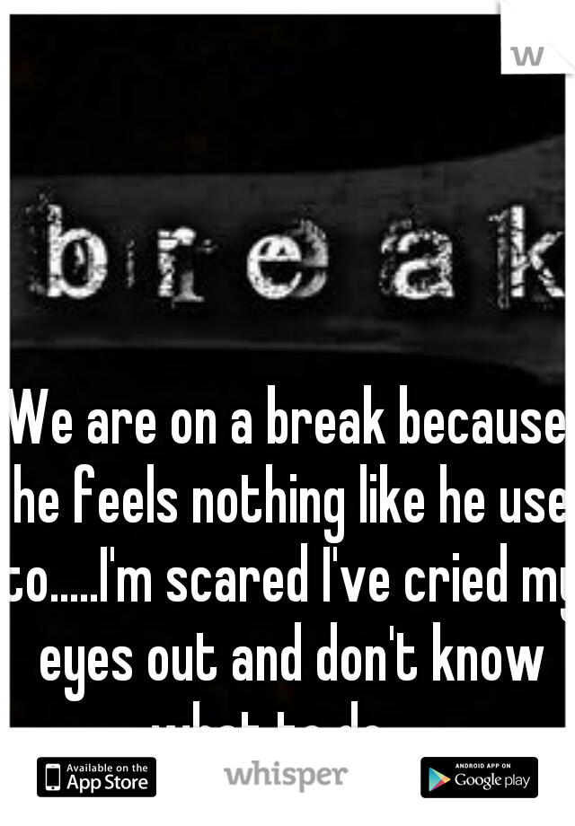 We are on a break because he feels nothing like he use to.....I'm scared I've cried my eyes out and don't know what to do.....