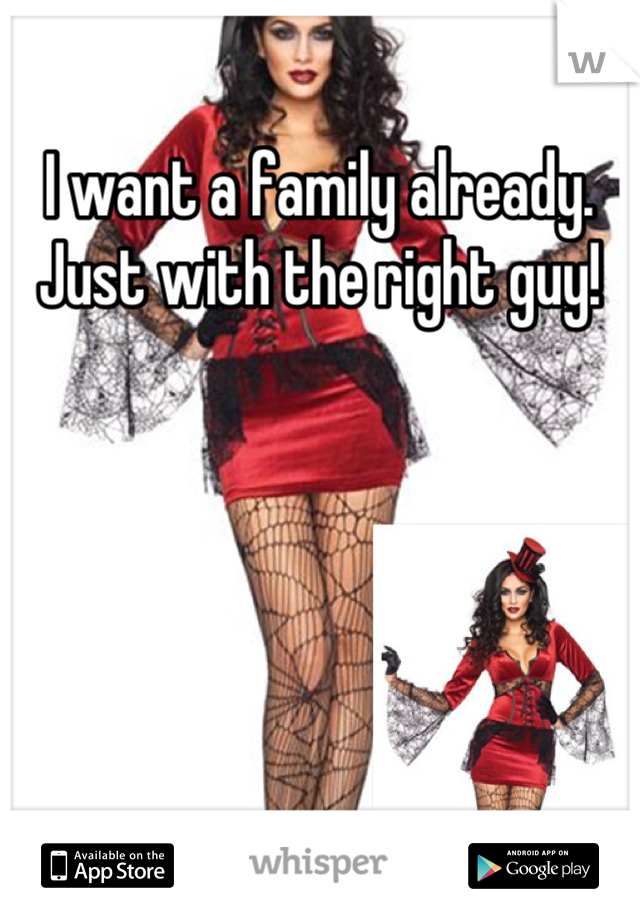 I want a family already. Just with the right guy!