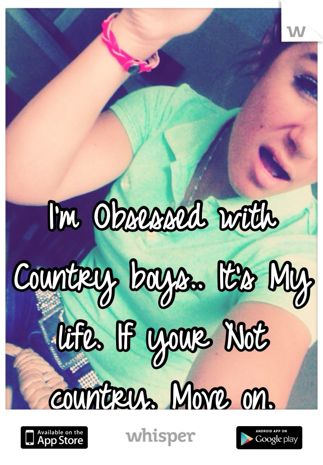 I'm Obsessed with Country boys.. It's My life. If your Not country. Move on.
