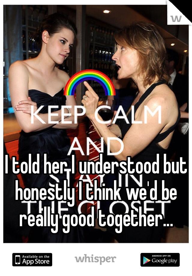 I told her I understood but honestly I think we'd be really good together...