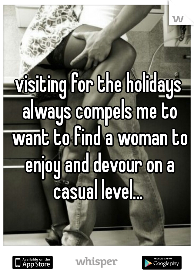 visiting for the holidays always compels me to want to find a woman to enjoy and devour on a casual level...
