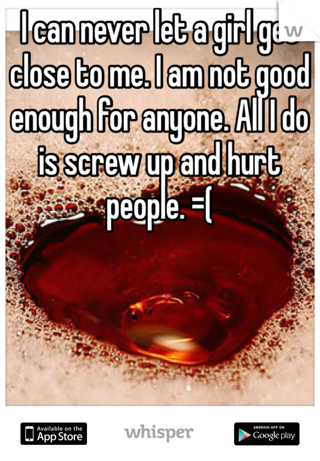 I can never let a girl get close to me. I am not good enough for anyone. All I do is screw up and hurt people. =(