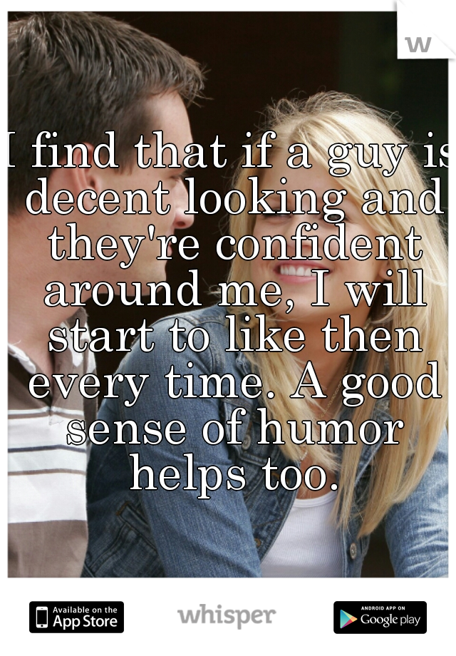 I find that if a guy is decent looking and they're confident around me, I will start to like then every time. A good sense of humor helps too.