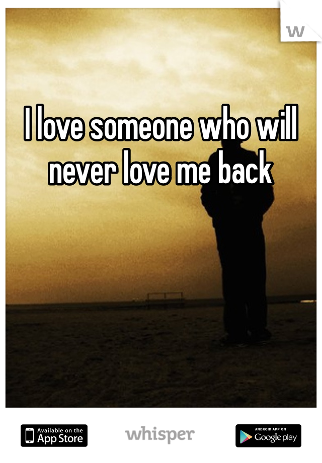 I love someone who will never love me back