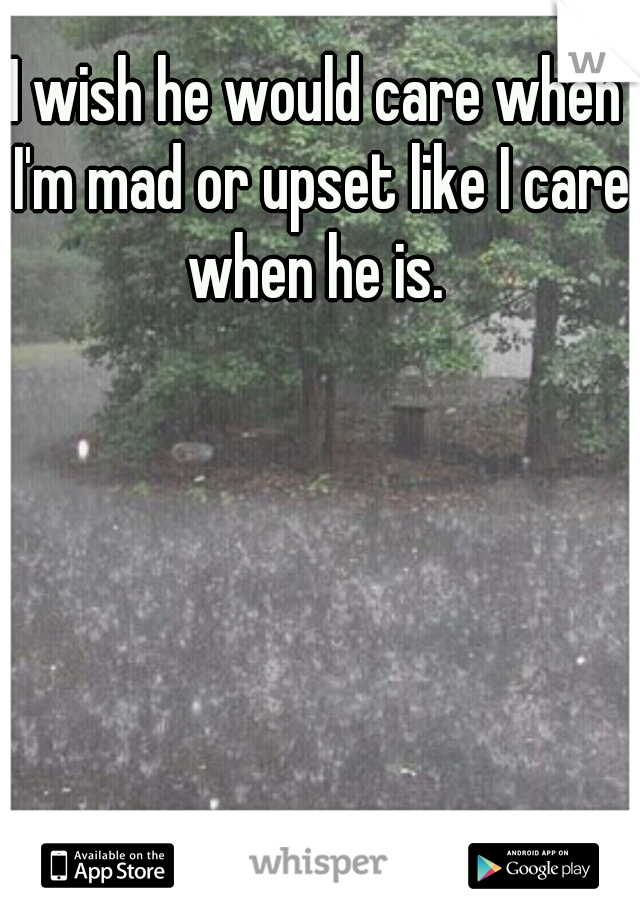 I wish he would care when I'm mad or upset like I care when he is.