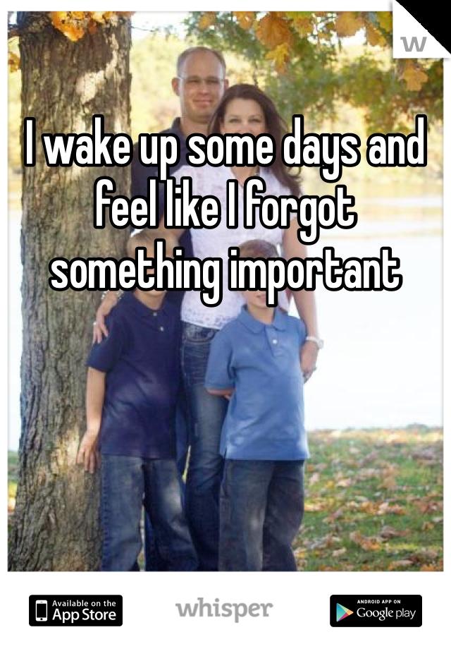 I wake up some days and feel like I forgot something important