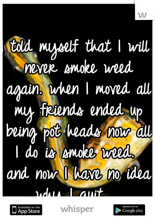 I told myself that I will never smoke weed again. when I moved all my friends ended up being pot heads now all I do is smoke weed.  and now I have no idea why I quit.
