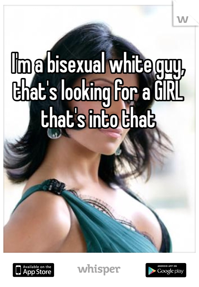 I'm a bisexual white guy, that's looking for a GIRL that's into that