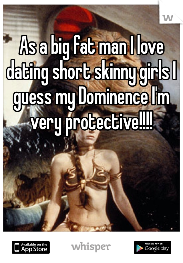 As a big fat man I love dating short skinny girls I guess my Dominence I'm very protective!!!!