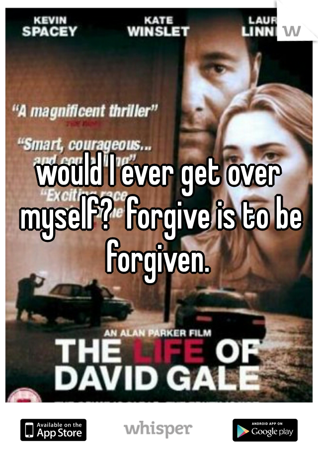 would I ever get over myself?  forgive is to be forgiven.