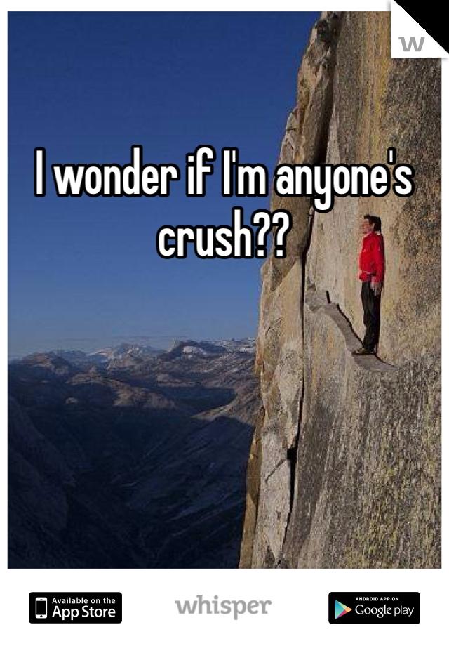I wonder if I'm anyone's crush??