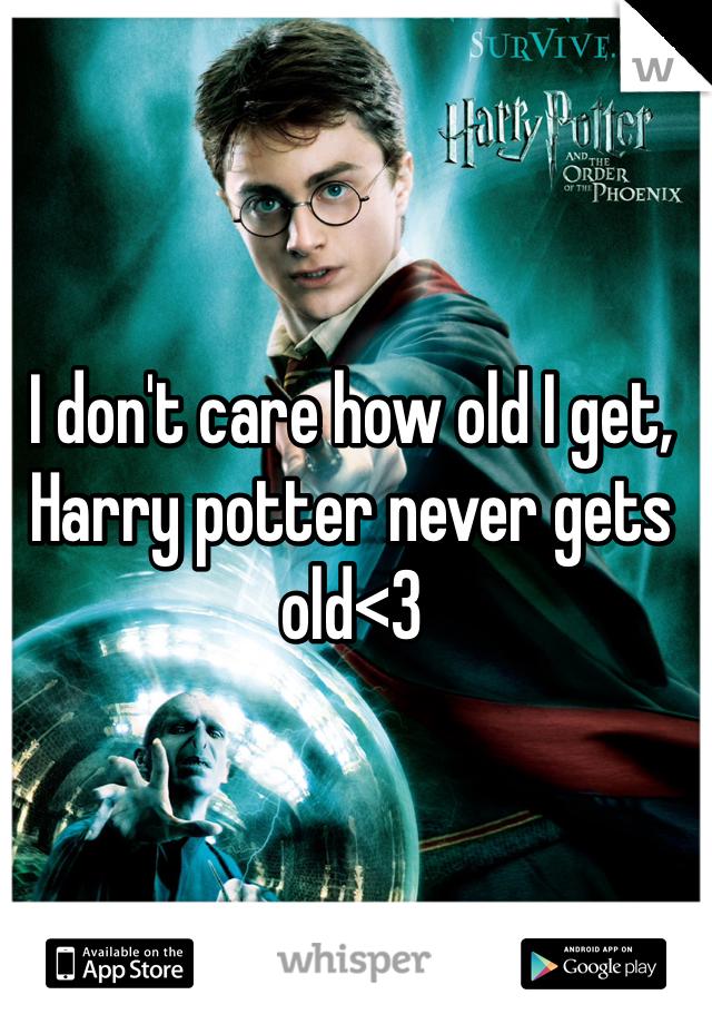 I don't care how old I get, Harry potter never gets old<3