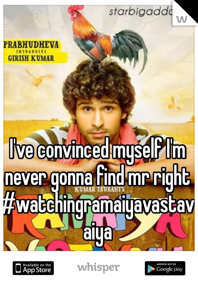 I've convinced myself I'm never gonna find mr right #watchingramaiyavastavaiya