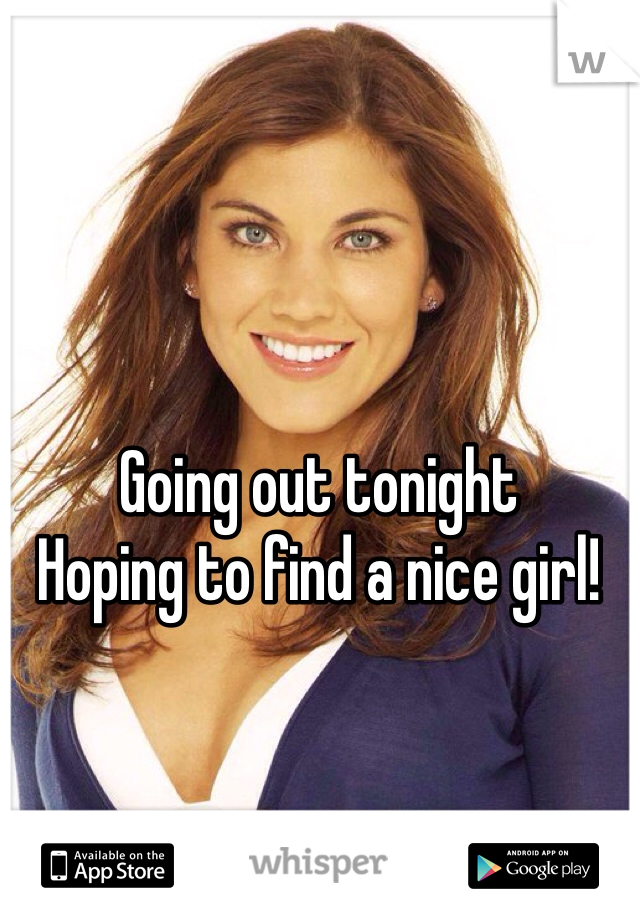 Going out tonight  Hoping to find a nice girl!