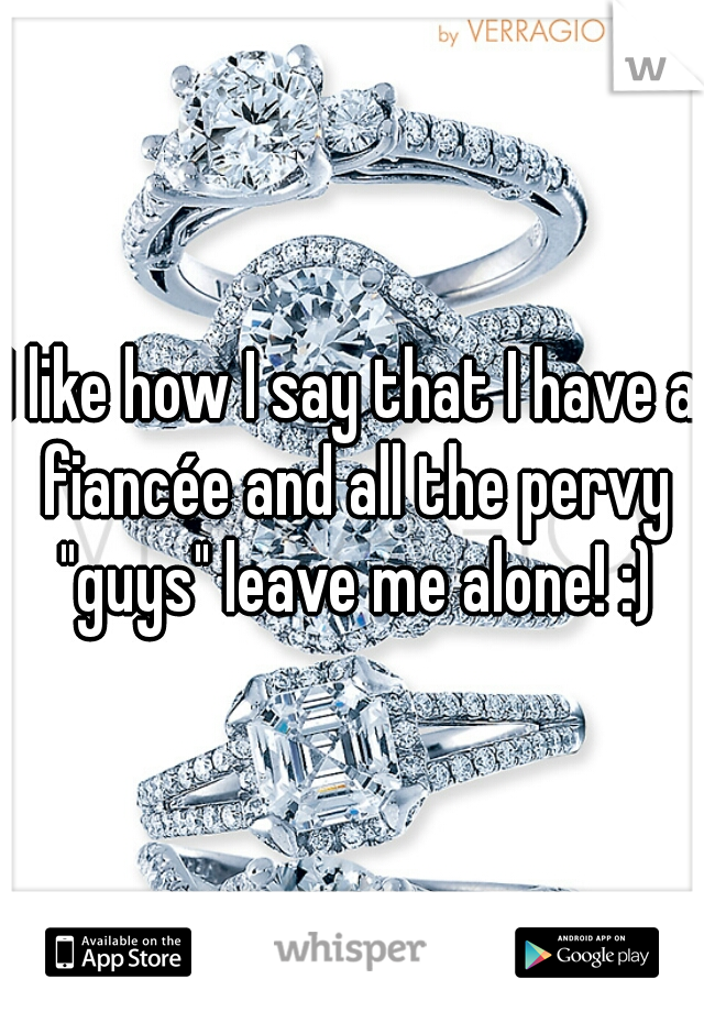 """I like how I say that I have a fiancée and all the pervy """"guys"""" leave me alone! :)"""