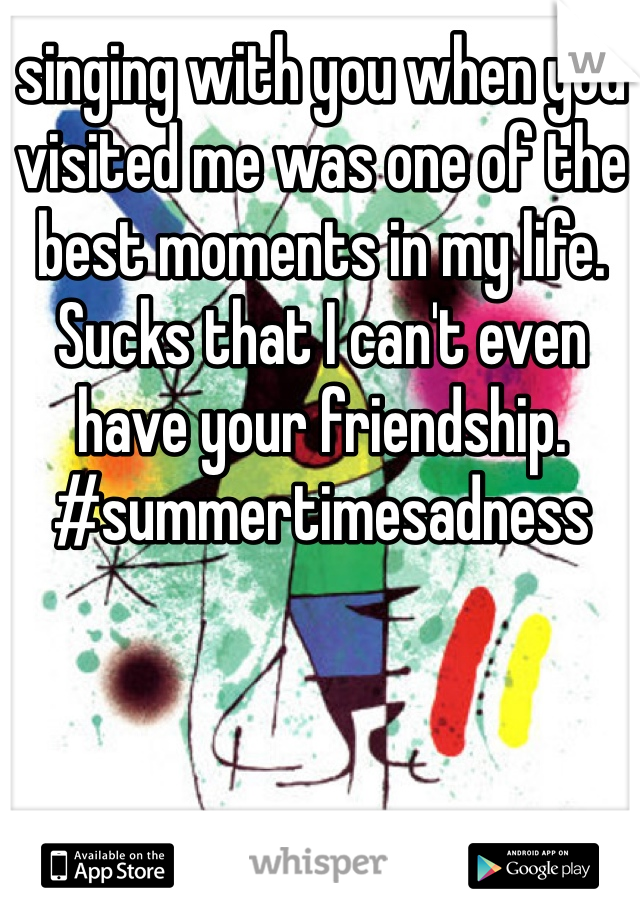 singing with you when you visited me was one of the best moments in my life. Sucks that I can't even have your friendship. #summertimesadness