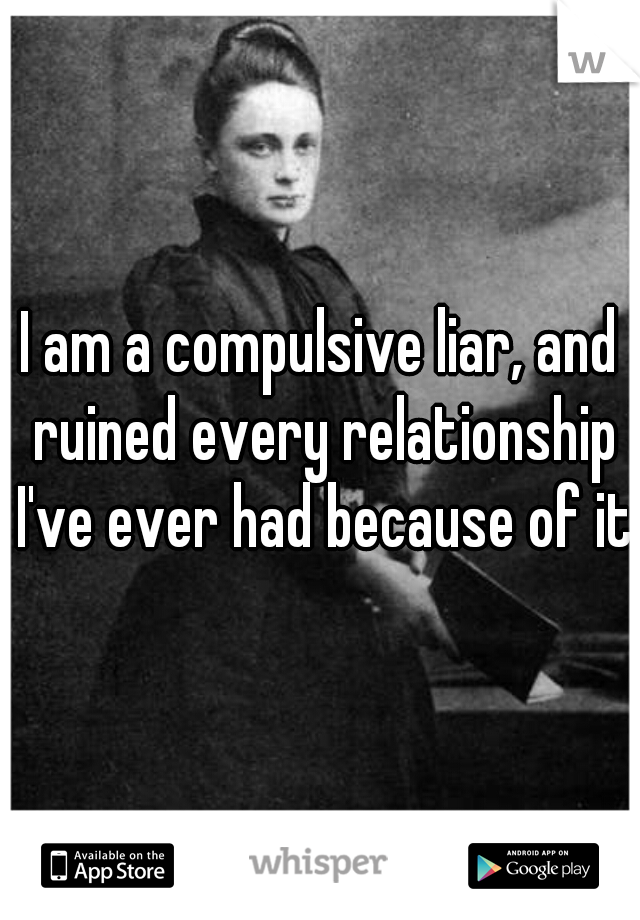 I am a compulsive liar, and ruined every relationship I've ever had because of it