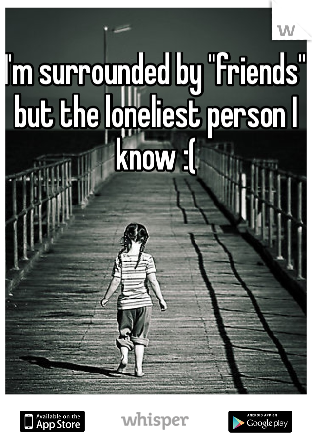 """I'm surrounded by """"friends"""" but the loneliest person I know :("""