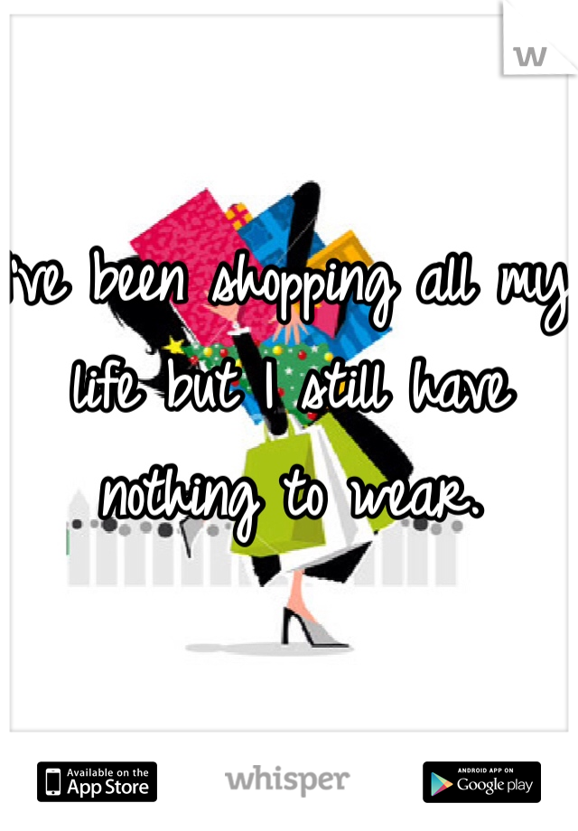 I've been shopping all my life but I still have nothing to wear.